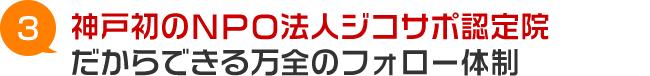 神戸市西区初のNPO法人ジコサポ認定院だからできる万全のフォロー体制
